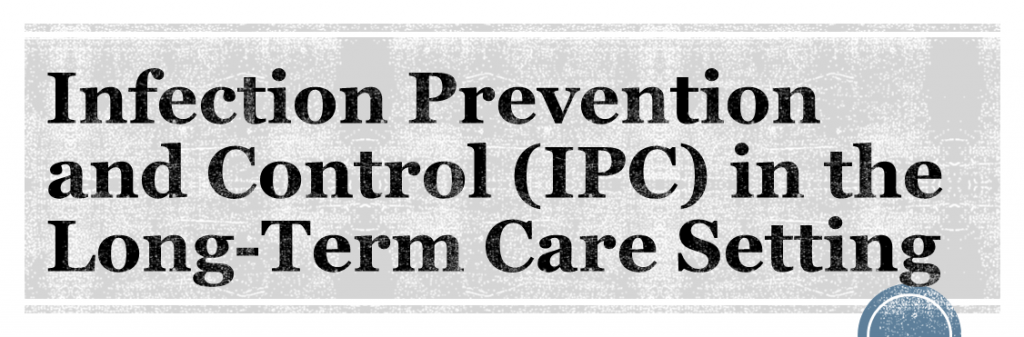 Infection Prevention and Control (IPC) in the Long-Term Care Setting